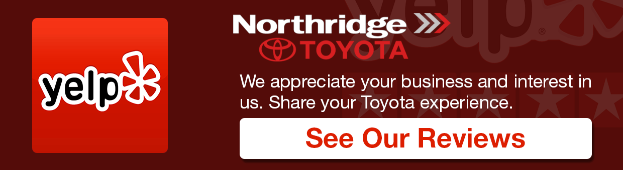 We appreciate your business and interest in us. Share your Toyota Experience See our Reviews | Yelp Northridge Toyota | Yelp Toyota Mission Hills | Yelp Van Nuys | Yelp Los Angeles | Toyota Yelp | See Our Reviews