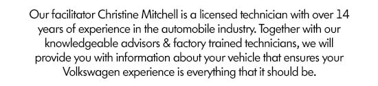 Our facilitator Christine Mitchell is a licensed technician with over 14 years of experience in the automobile industry. Together with our knowledgeable advisors & factory trained technicians, we will provide you with information about your vehicle that ensures your Volkswagen experience is everything that it should be.