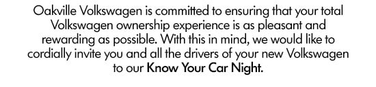 Oakville Volkswagen is committed to ensuring that your total Volkswagen ownership experience is as pleasant and rewarding as possible. With this in mind, we would like to cordially invite you and all the drivers of your new Volkswagen to our Know Your Car Night.