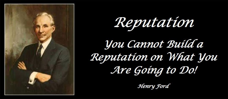 Reputation You Cannot Build a Reputation on What You Are Going to Do! Henry Ford