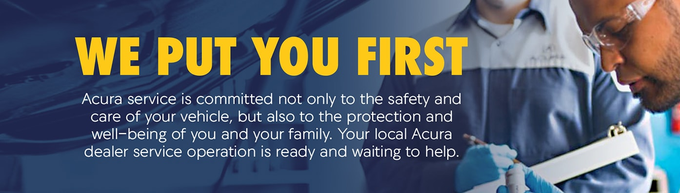 We put you first. Acura service is committed not only to the safety and care of your vehicle but also to the protection and well-being of you and your family. Your local Acura dealer service operation is ready and waiting to help.