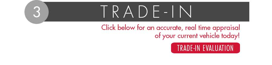 Click Trade-in Evaluation button for an accurate, real time appraisal of your current vehicle, today!