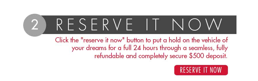 Click the reserve it now button to put a hold on the vehicle of your dreams for a full 24 hours through a seemless, fully refundable and completely secure $500 deposit.