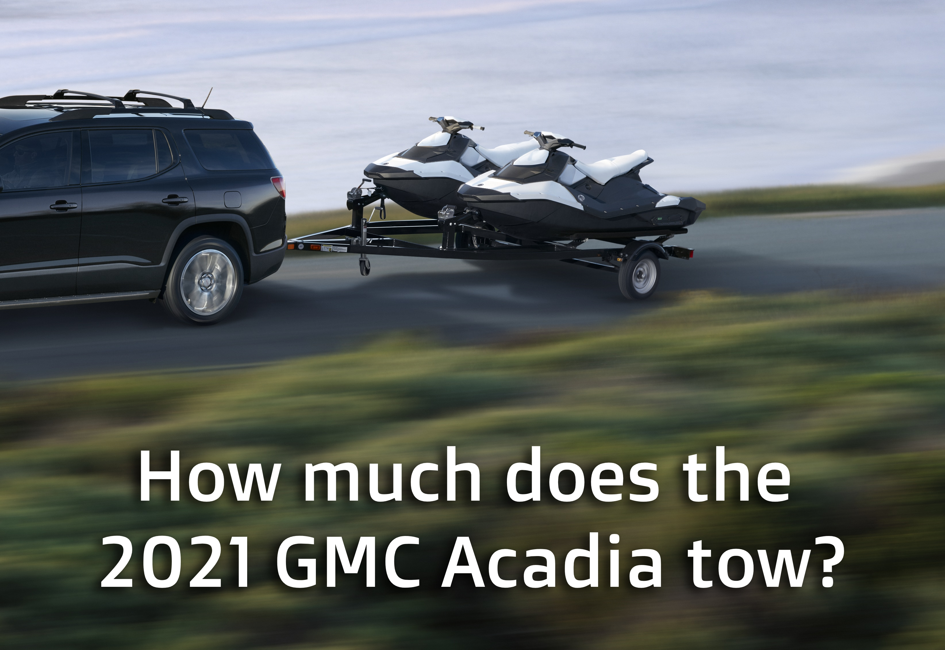 Back end of Acadia towing a pair of Jet Skis