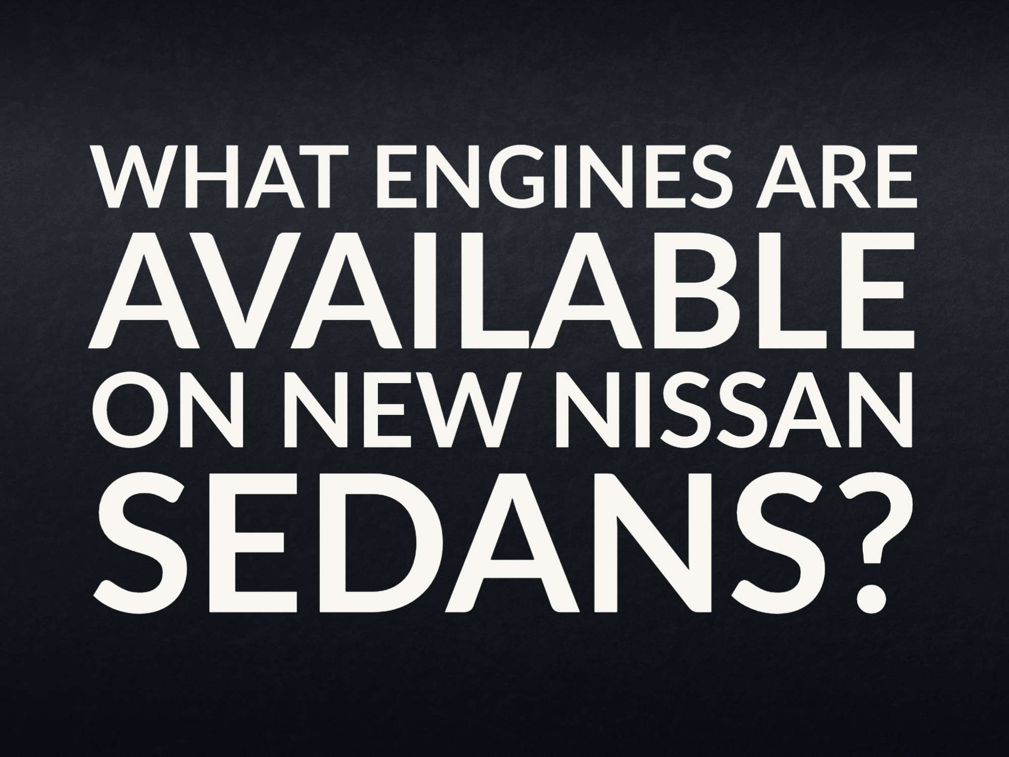 """Black textured back ground with """"What engines are available on new Nissan sedans?"""""""
