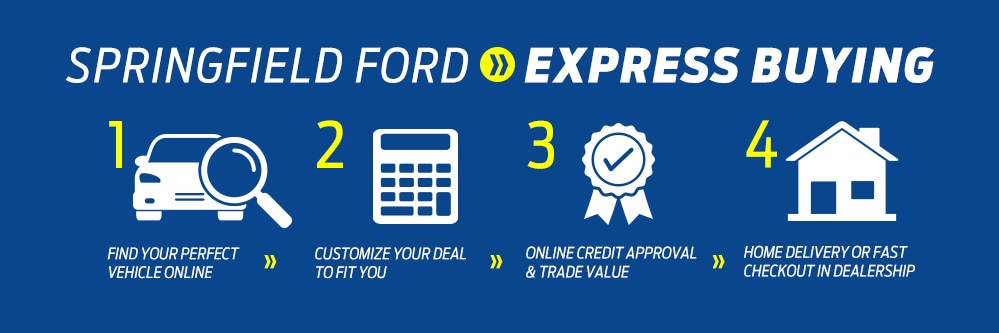Springfield Ford Express Buying. 1. Find your perfect vehicle online. 2. Customize your deal to fit you. 3. Online credit approval and trade value. 4. Home delivery or fast checkout in dealership.