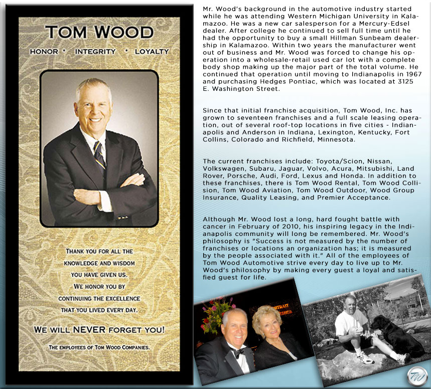 Mr. Wood's background in the automotive industry started while he  was attending Western Michigan University in Kalamazoo. He was a new car salesperson for a Mercury-Edsel dealer. After college he continued to  sell full time until he had the opportunity to buy a small Hillman  Sunbeam dealership in Kalamazoo. Within two years the manufacturer went  out of business and Mr. Wood was forced to change his operation into a  wholesale-retail used car lot with a complete body shop making up the  major part of the total volume. He continued that operation until moving to Indianapolis in 1967 and purchasing Hedges Pontiac, which was  located at 3125 E. Washington Street.Since that initial franchise  acquisition, Tom Wood, Inc. has grown to seventeen franchises and a full scale leasing operation, out of several roof-top locations in five  cities - Indianapolis and Anderson in Indiana, Lexington, Kentucky, Fort Collins, Colorado and Richfield, Minnesota.The current franchises  include: Toyota/Scion, Nissan, Volkswagen, Subaru, Jaguar, Volvo, Acura, Mitsubishi, Land Rover, Porsche, Audi, Ford, Lexus and Honda. In  addition to these franchises, there is Tom Wood Rental, Tom Wood  Collision, Tom Wood Aviation, Tom Wood Outdoor, Wood Group Insurance,  Quality Leasing, and Premier Acceptance.Although Mr. Wood lost a long,  hard fought battle with cancer in February of 2010, his inspiring legacy in the Indianapolis community will long be remembered. Mr. Wood's  philosophy is Success is not measured by the number of franchises or  locations an organization has; it is measured by the people associated  with it. All of the employees of Tom Wood Automotive strive every day to live up to Mr. Wood's philosophy by making every guest a loyal and  satisfied guest for life.