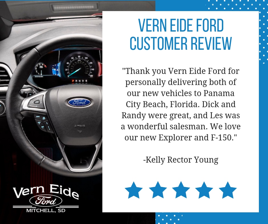 Thank you Vern Eide Ford for personally delivering both of our new Ford vehicles to Panama City Beach, Florida. Dick and Randy were great, and Les was a wonderful salesman. We love our new Ford Explorer and F-150.